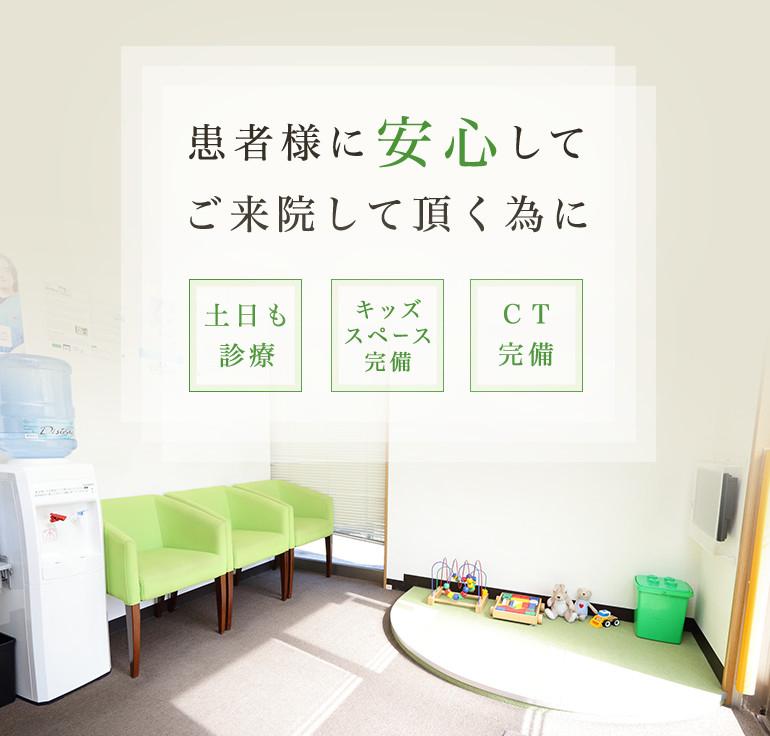 患者様に安心してご来院して頂く為に 土日も診療 キッズスペース完備 CT完備